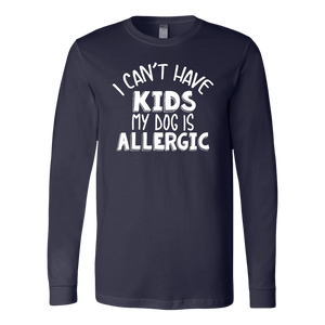 """I Can't Have Kids My Dog Is Allergic"" Unisex Long Sleeve Shirt"