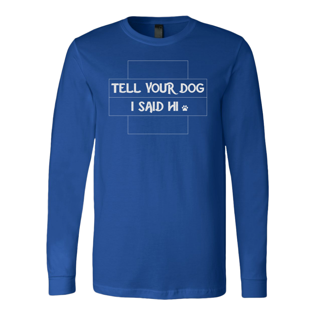 """Tell Your Dog I Said Hi"" Unisex Long Sleeve Shirt"