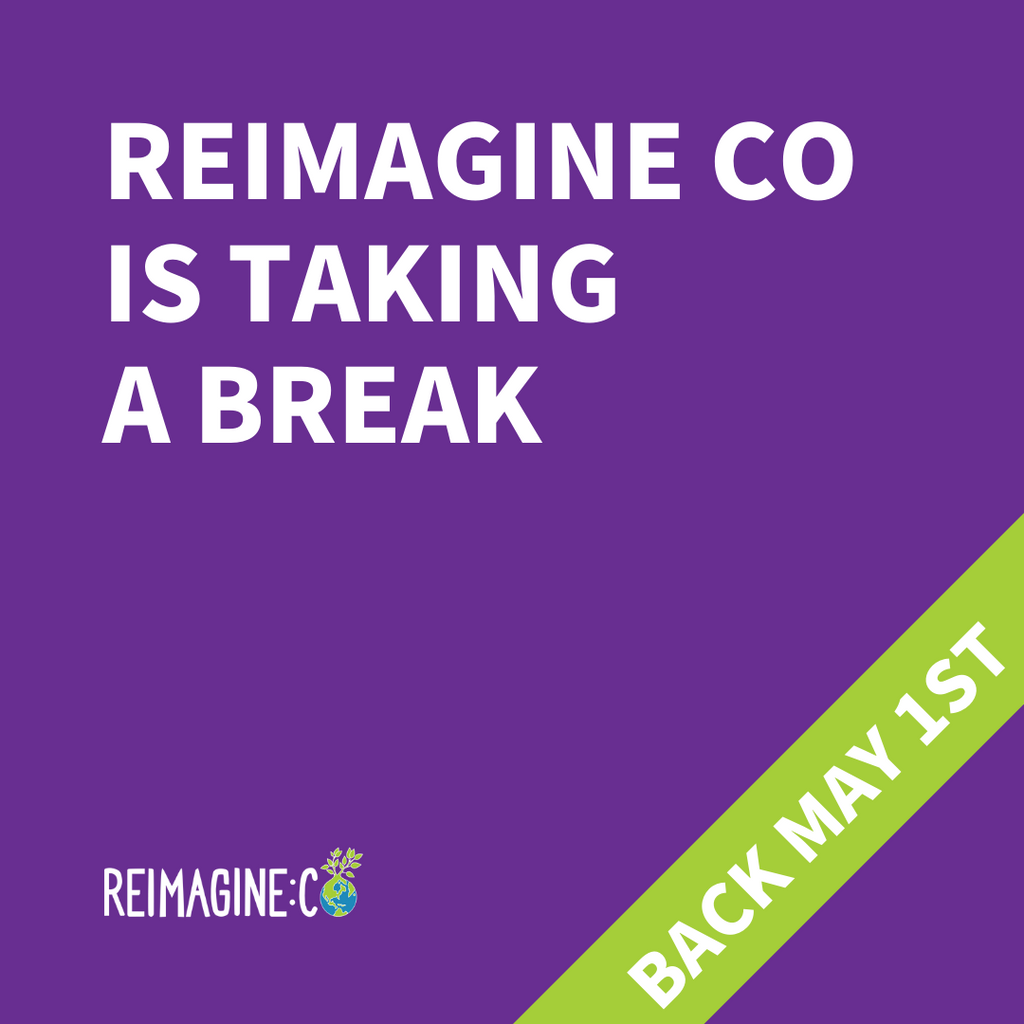 Reimagine Co is taking a break until May 1st