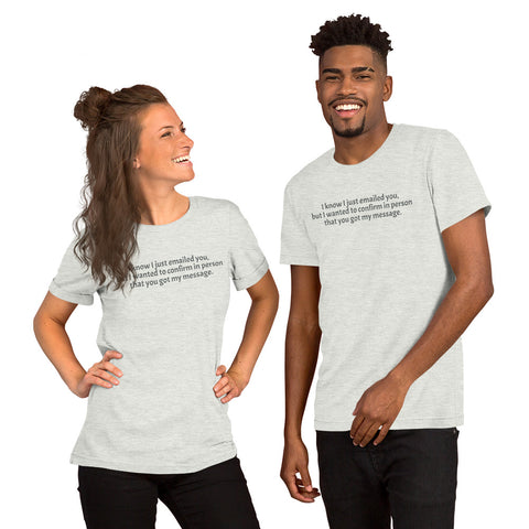 """I know I just emailed you, but I wanted to confirm in person that you got my message.""  Short-Sleeve T-Shirt for Geeks."