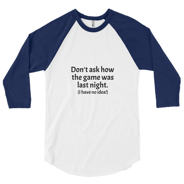 """Don't ask how the game was last night. (I have no idea!)"" 3/4 sleeve raglan shirt for Geeks"