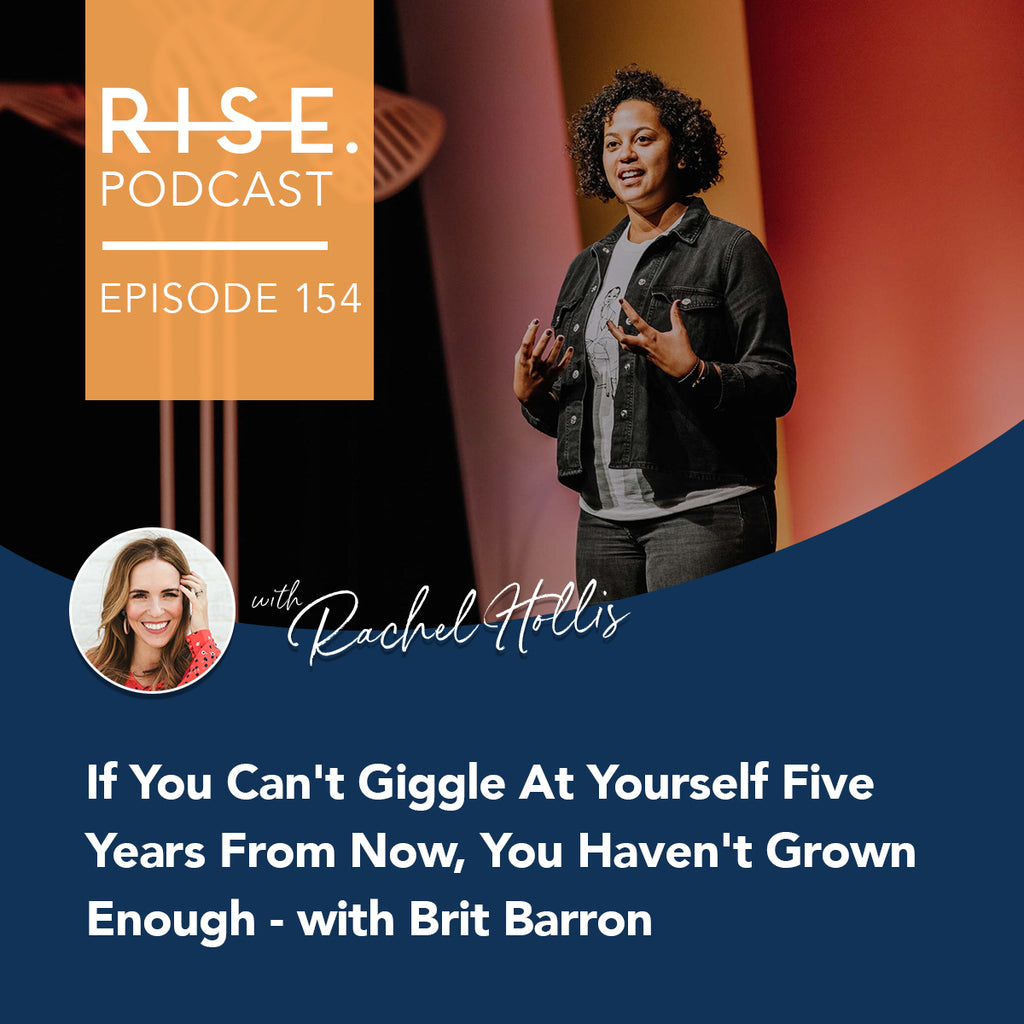 If You Can't Giggle At Yourself Five Years From Now, You Haven't Grown Enough - with Brit Barron
