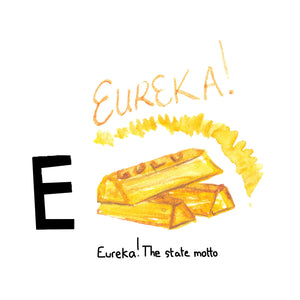 E is for Eureka. The state motto expressing discovery, harkening back to the Gold Rush days