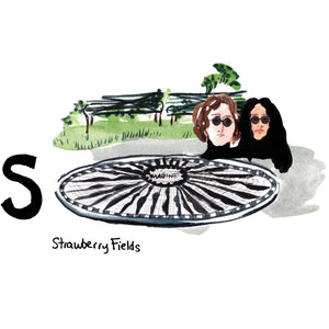 "S is for Strawberry Fields. Strawberry Fields is a nearly three acre field in Central Park. It is a living memorial of former Beatles member and peace activist, John Lennon. Named after the song 'Strawberry Fields Forever' and memorialized by a black and white mosaic spelling out his song title, ""Imagine."""