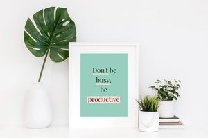 """DON'T BE BUSY BE PRODUCTIVE"" is a gentle reminder to choose productivity, not busyness. Spend time on tasks which bring you closer to your goals instead of being busy. It´s the perfect gift for any entrepreneur, biz owner, bosslady.Motivational art quotes, motivational posters, inspirational posters, quotes wallpaper via lillaliptak.com #motivationalart #motivationalwall #bossladygift #ladybossgift #uniquegifts #lillaliptak"