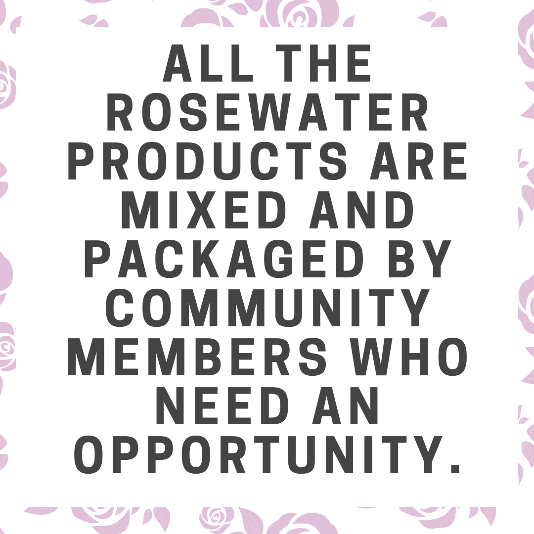 All the rosewater products are mixed and packaged by community members who need an opportunity.