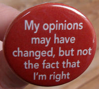 pinback button or fridge magnet: My opinions may have changed, but not the fact that I'm right - funny quotes and humorous sayings