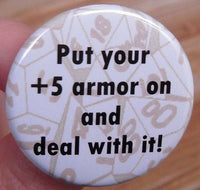 pinback button or fridge magnet: Put your +5 armor on and deal with it! - tabletop or roleplaying game geekery