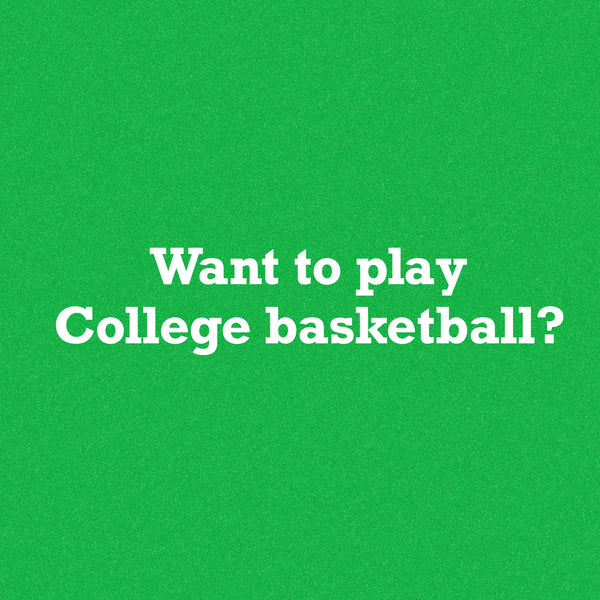 Want to Play College Basketball? This might be the most valuable piece of advice.