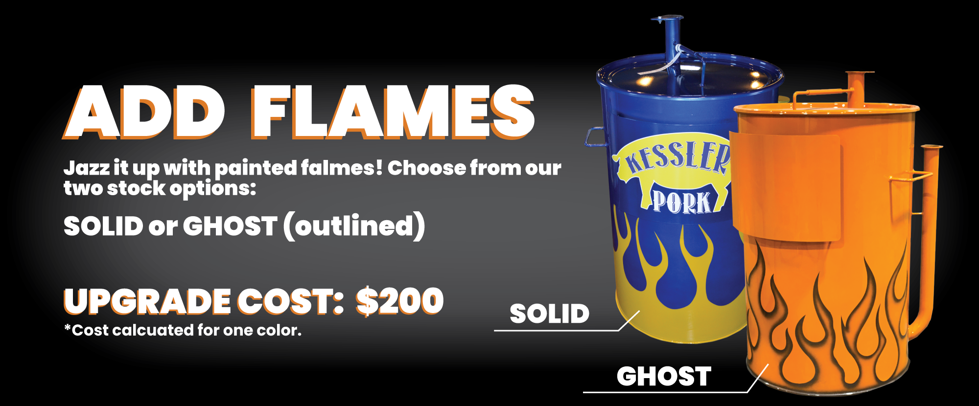 Add Flames: Jazz it up with painted flaes! Choose from our two stock options - solid or ghost (outlined) Upgrade cost: $200 *cost calculated for one color.