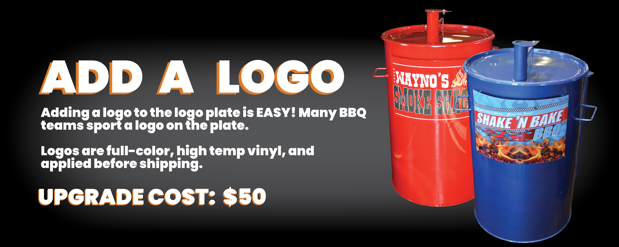 Add a Logo:Adding a logo to the logo plate is easy! Many BBQ Teams sport a logo on the plat. Logos are full color, high temp vinyl, and applied before shipping. Upgrade Cost: $50