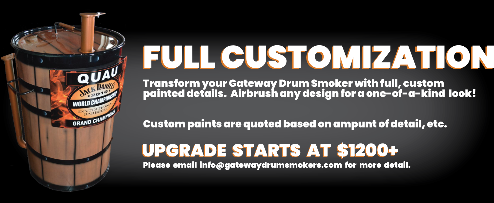 Full Customization Transform your Gateway Drum SMoker with full, custom painted details. Airbrush any design for a one-of-a-kind look! Custom paints are quoted based on amount of detail, etc. Upgrade starts at $1200+ Please email info@gatewaydrumsmokers.com for more detail.
