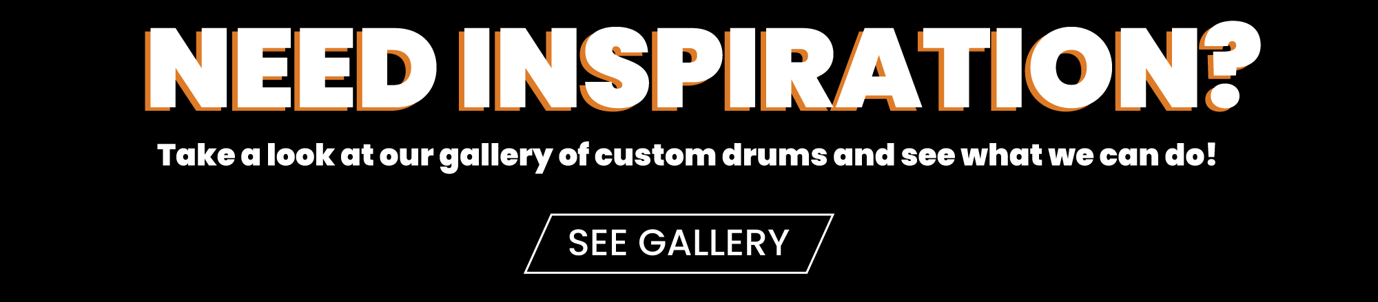 Need Inspiration? Take a look at our gallery of custom drums and see what we can do! See Gallery