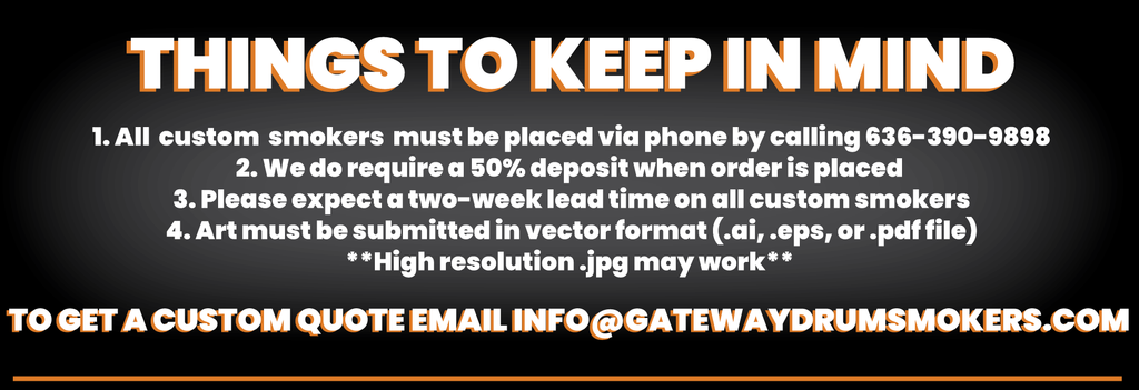Things to keep in mind: 1. All custom smokers must be placed via phone by calling 636-390-9898. 2. We do require a 50% deposit when order is placed. 3. Please place xpect a two week lead time on all custom drum smokers. 4. Art must be submitted in vector format (.ai, .eps, or .pdf file) High resolution .jpg may work. To get a custom quote email Info@gatewaydrumsmokers.com
