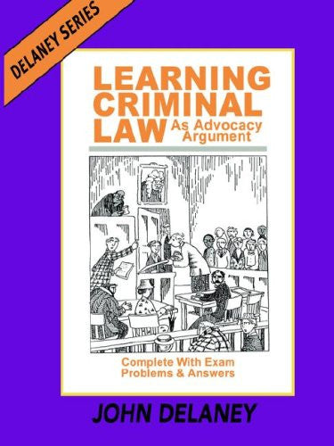 Learning Criminal Law as Advocacy Argument; Complete with Exam Problems and Answers
