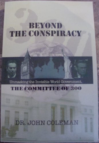 Beyond the Conspiracy: Unmasking the Invisible World Government, the Committee of 300
