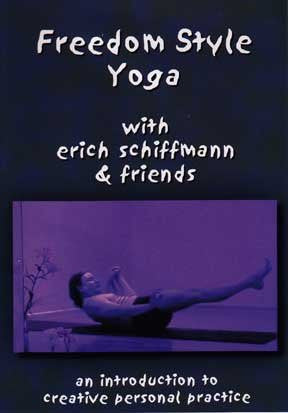 Freedom Style Yoga with Erich Schiffmann & Friends: An Introduction to Creative Personal Practice