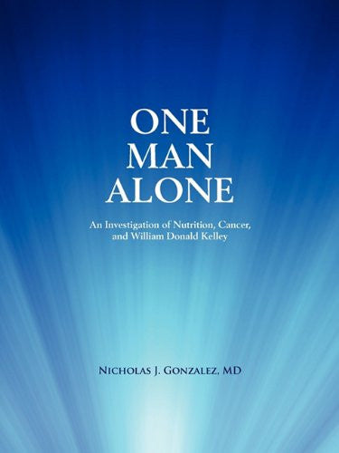 One Man Alone: An Investigation of Nutrition, Cancer, and William Donald Kelley
