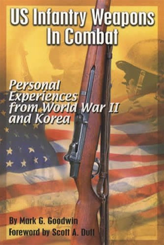 US Infantry Weapons in Combat: Personal Experiences From World War II and Korea