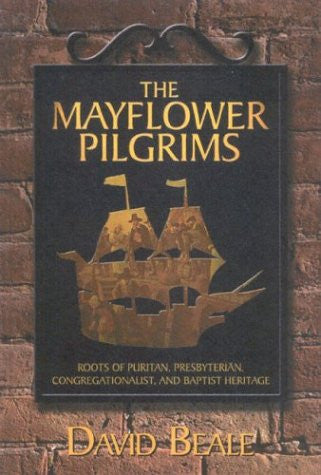 The Mayflower Pilgrims : Roots of Puritan, Presbyterian, Congregationalist, and Baptist Heritage