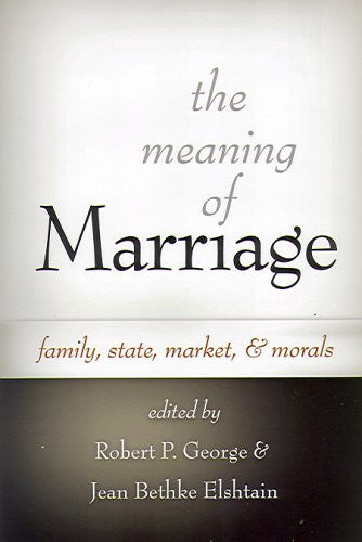 The Meaning of Marriage: Family, State, Market, And Morals