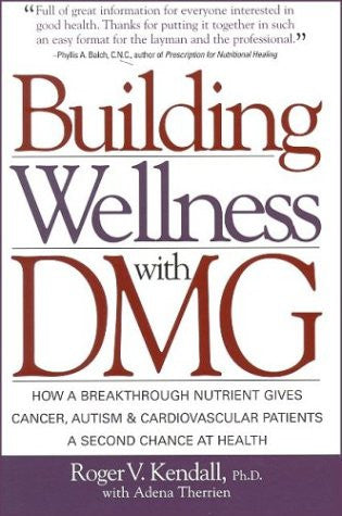 Building Wellness with DMG: How a Breakthrough Nutrient Gives Cancer, Autism & Cardiovascular Patients a Second Chance at Health