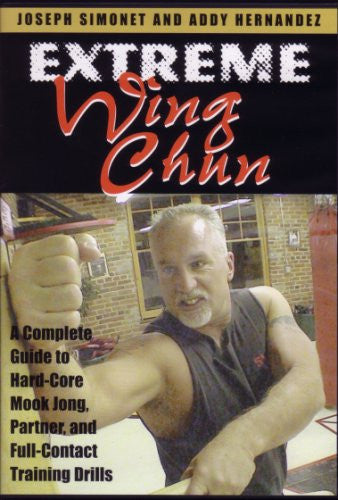 Extreme Wing Chun: A Complete Guide to Hard-Core Mook Jong, Partner and Full-Contact Training Drills