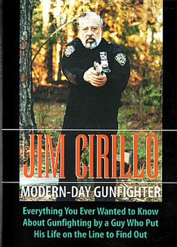 Jim Cirillo - Modern Day Gunfighter: Everything You Ever Wanted to Know About Gunfighting by a Guy Who Put His Life on the Line to Find Out