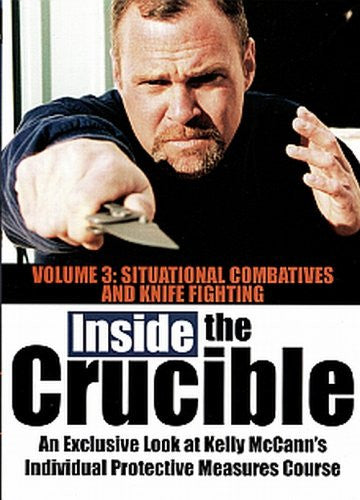 INSIDE THE CRUCIBLE - Volume 3 - An Exclusive Look at Kelly McCanns Individual Protective Measures Course - Situational Combatives and Knife Fighting