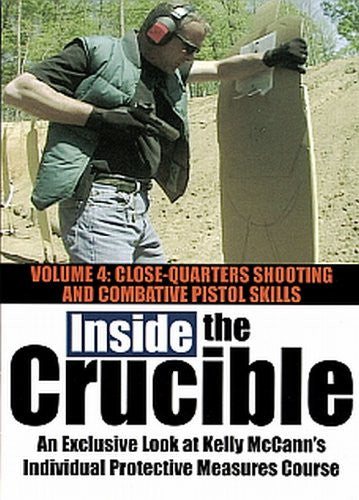 INSIDE THE CRUCIBLE - Volume 4 - An Exclusive Look at Kelly McCanns Individual Protective Measures Course - Close Quarters Shooting and Combative Pistol Skills
