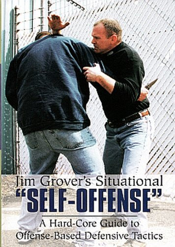 "Jim Grover's Situational """"Self-Offense"""": A Hard-Core Guide to Offense-Based Defensive Tactics"