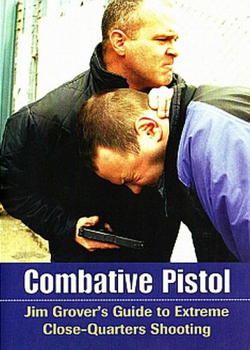 COMBATIVE PISTOL - Jim Grover's Guide to Extreme Close-Quarters Shooting
