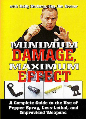 MINIMUM DAMAGE MAXIMUM EFFECT - A Complete Guide to the Use of Pepper Spray, Less-Lethal, and Improvised Weapons