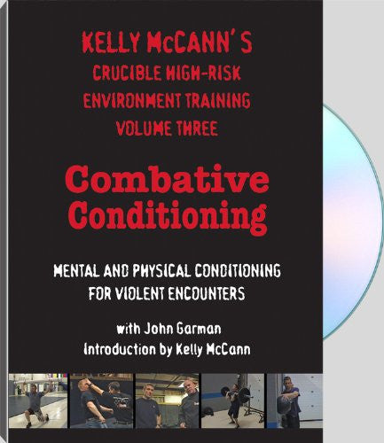 KELLY McCANN'S CRUCIBLE HIGH-RISK ENVIRONMENT TRAINING VOLUME THREE: COMBATIVE CONDITIONING MENTAL AND PHYSICAL CONDITIONING FOR VIOLENT ENCOUNTERS with John Garman, introduction by Kelly McCann