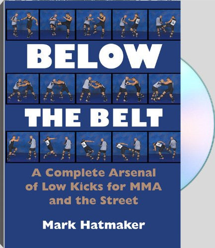 BELOW THE BELT - A Complete Arsenal of Low Kicks for MMA and the Street - with Mark Hatmaker (2011)