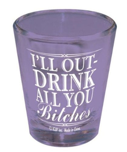 I'll Outdrink All You Bitches Shot Glass