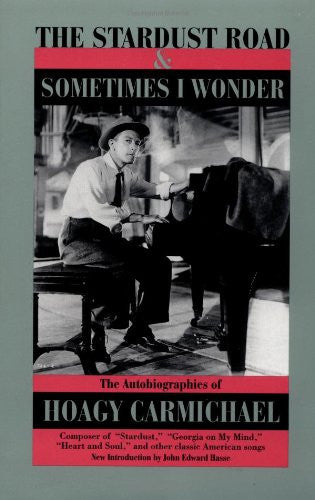 The Stardust Road & Sometimes I Wonder: The Autobiography of Hoagy Carmichael