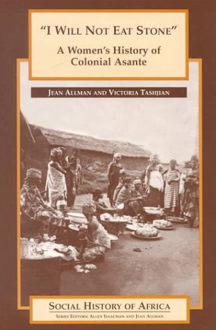 I Will Not Eat Stone:  A Women's History of Colonial Asante (Social History of Africa)