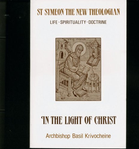 In the Light of Christ: Saint Symeon the New Theologian (949-1022 : Life-Spirituality-Doctrine)