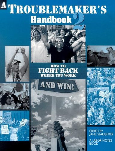 A Troublemaker's Handbook 2: How to Fight Back Where You Work--and Win!: How to Fight Back Where You Work--and Win!