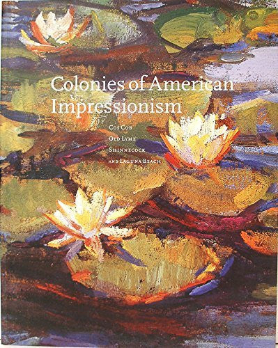 Colonies of American Impressionism: Cos Cob, Old Lyme, Shinnecock, and Laguna Beach