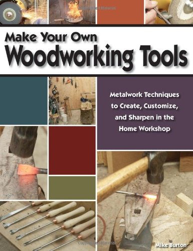 Make Your Own Woodworking Tools: Metalwork Techniques to Create, Customize, and Sharpen in the Home Workshop