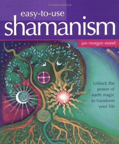 Easy-to-Use Shamanism: Unlock the Power of Earth Magic to Transform Your Life