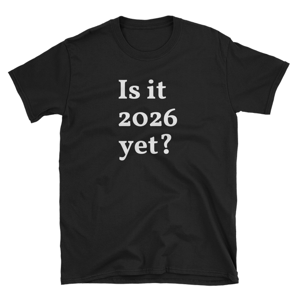 Is it 2026 yet? Short-Sleeve Unisex T-Shirt