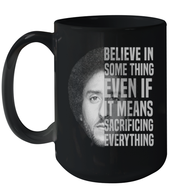 Believe In Some Thing Even If It Means Sacrificing Everything Mug