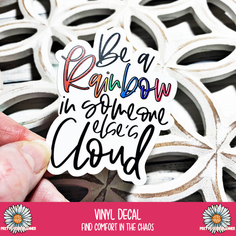 Vinyl Decal - Be a Rainbow in someone else's cloud