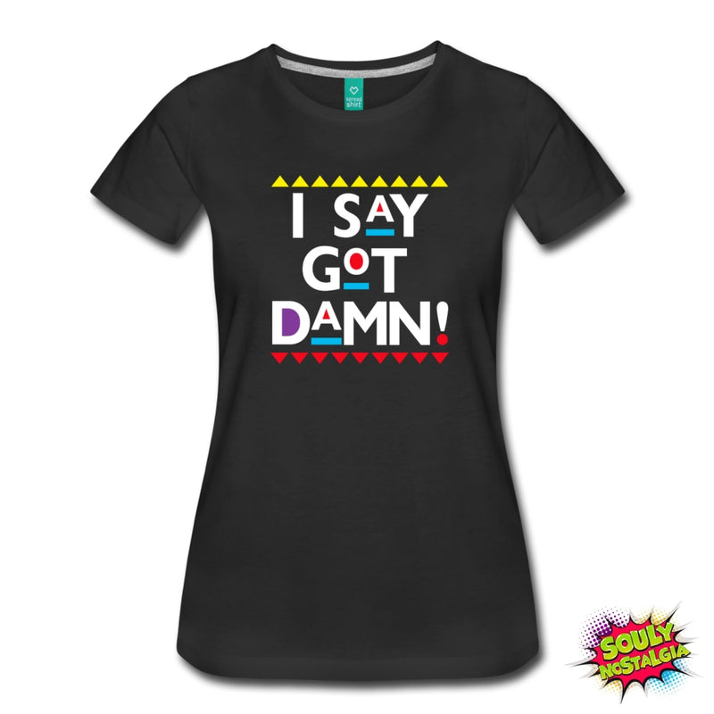 I Say Got Damn! T-Shirt - Souly Nostalgia