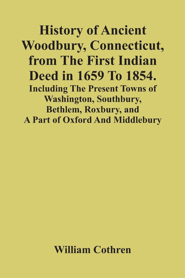 History Of Ancient Woodbury, Connecticut, From The First Indian Deed In 1659 To 1854. Including The Present Towns Of Washington, Southbury, Bethlem, Roxbury, And A Part Of Oxford And Middlebury