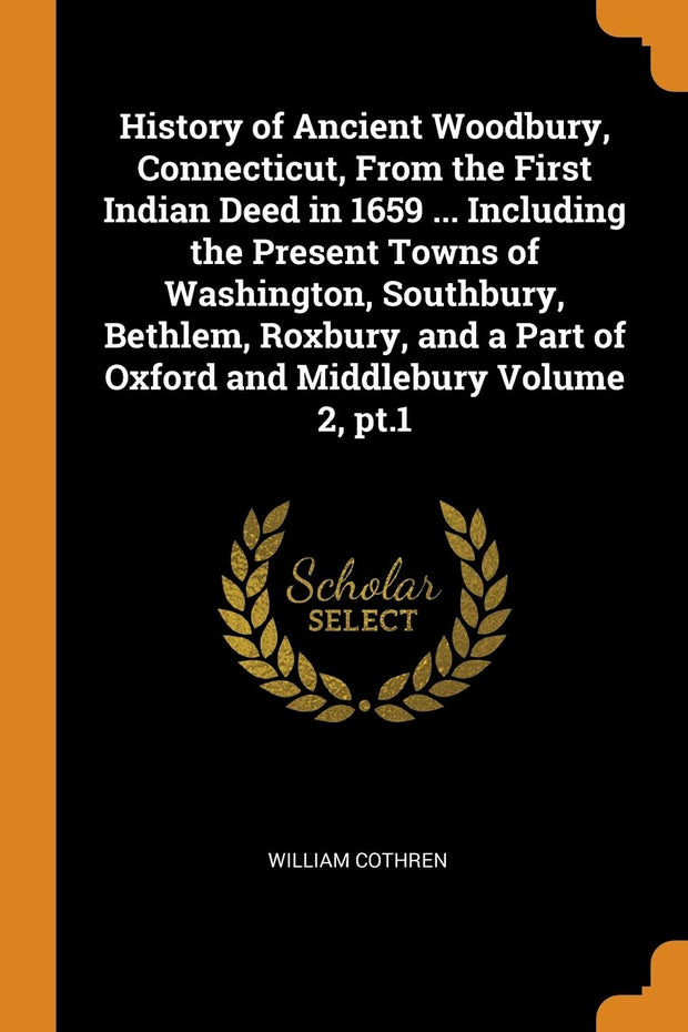 History of Ancient Woodbury, Connecticut, From the First Indian Deed in 1659 ... Including the Present Towns of Washington, Southbury, Bethlem, ... Part of Oxford and Middlebury Volume 2, pt.1