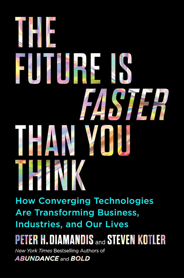 The Future Is faster Than You think: How Converging Technologies Are Transforming Business, Industries, and Our Lives
